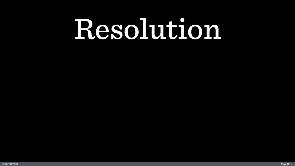 @sandimetz May 2018 Resolution