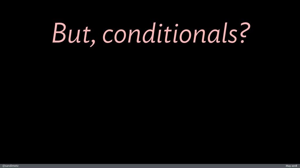 @sandimetz May 2018 But, conditionals?