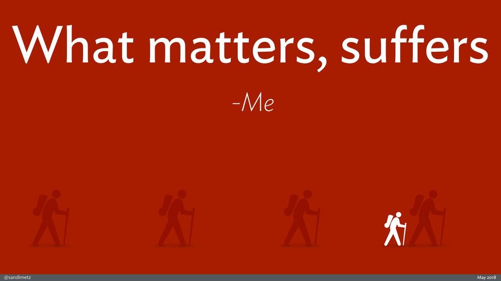 @sandimetz May 2018 What matters, suffers -Me
