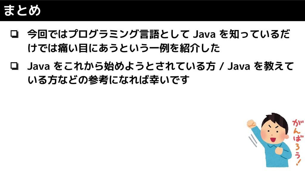 まとめ ❏ 今回ではプログラミング言語として Java を知っているだ けでは痛い目にあうとい...