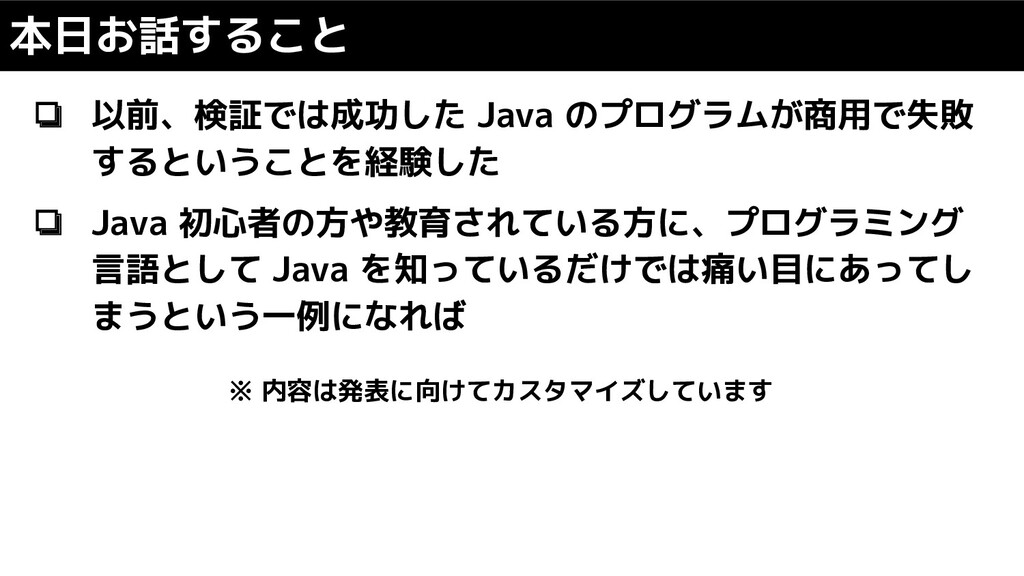 本日お話すること ❏ 以前、検証では成功した Java のプログラムが商用で失敗 するというこ...