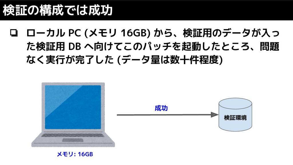 ❏ ローカル PC (メモリ 16GB) から、検証用のデータが入っ た検証用 DB へ向けて...