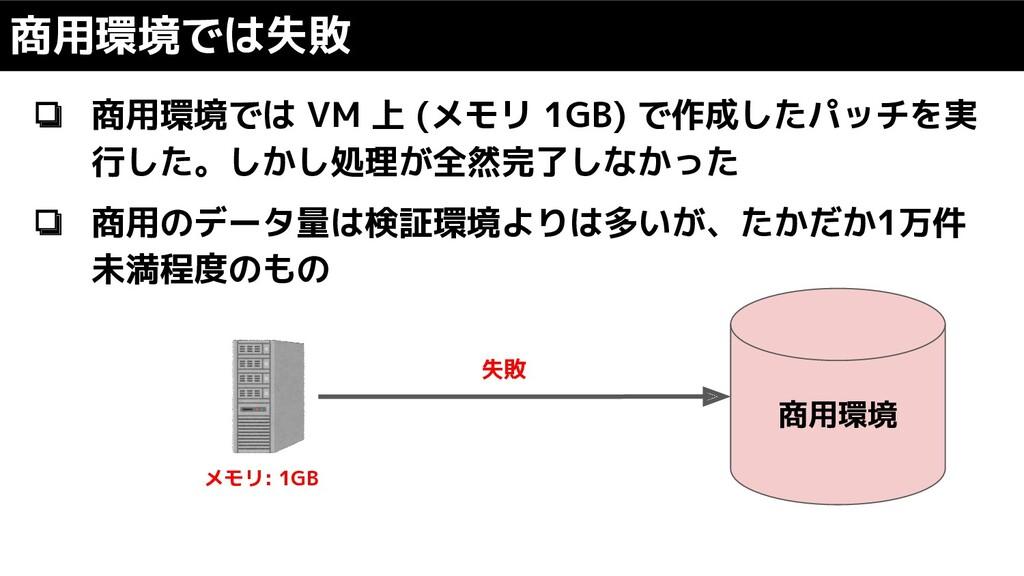 ❏ 商用環境では VM 上 (メモリ 1GB) で作成したパッチを実 行した。しかし処理が全然...
