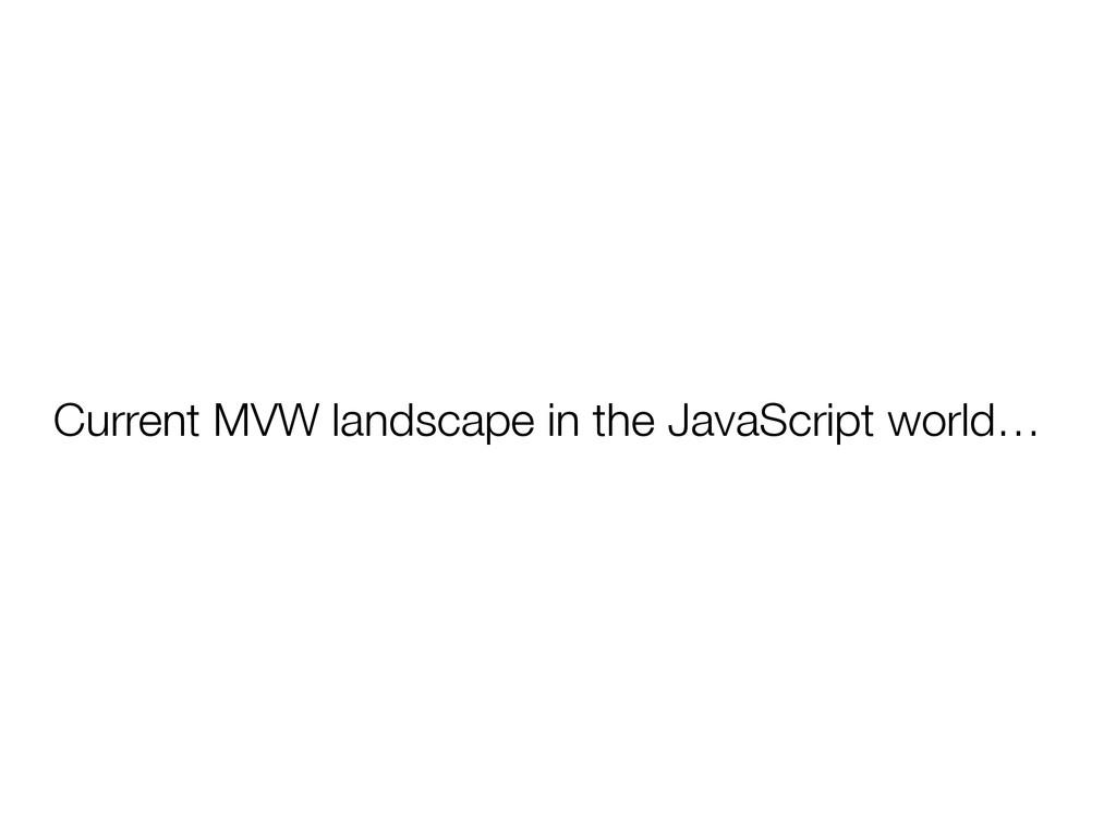 Current MVW landscape in the JavaScript world…