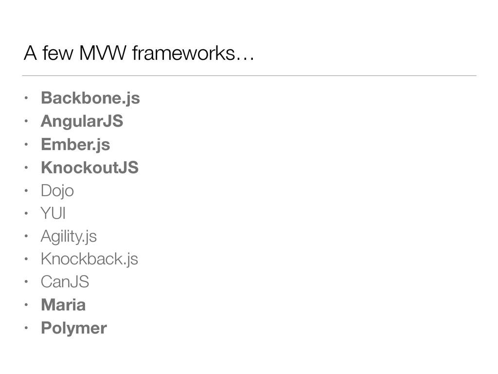 A few MVW frameworks… • Backbone.js • AngularJS...