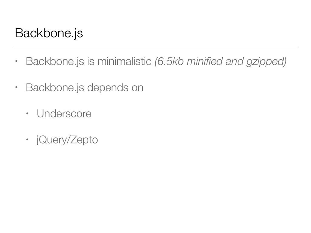 Backbone.js • Backbone.js is minimalistic (6.5k...