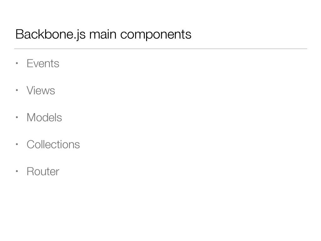 Backbone.js main components • Events • Views • ...