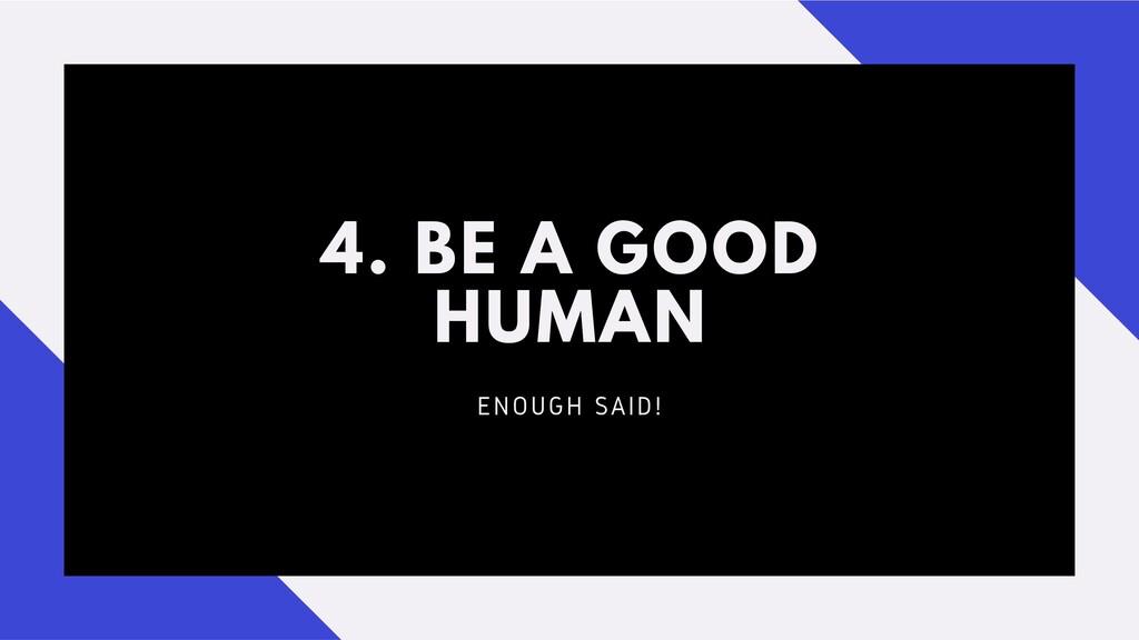 4. BE A GOOD HUMAN ENOUGH SAID!