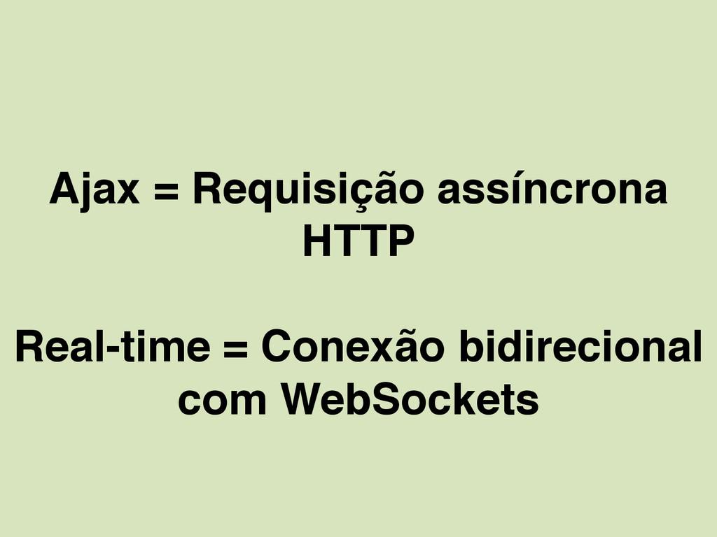 Ajax = Requisição assíncrona HTTP Real-time = C...