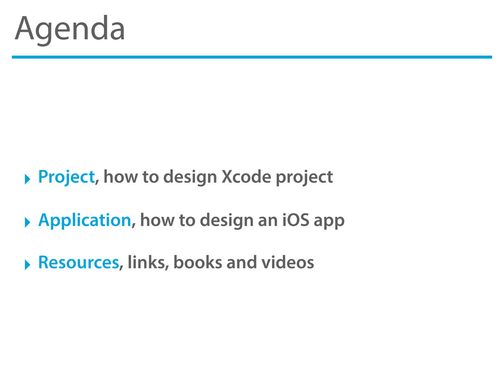 Agenda ‣ Project, how to design Xcode project ‣...