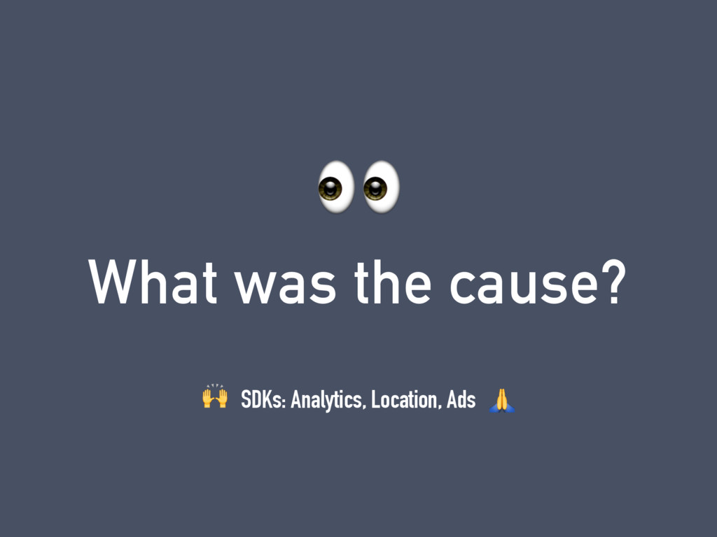 What was the cause?  SDKs: Analytics, Location,...