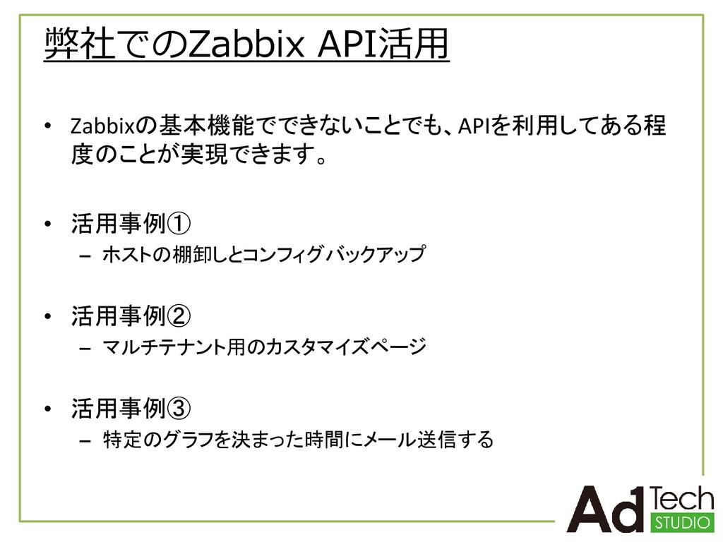 弊社でのZabbix API活用 • Zabbixの基本機能でできないことでも、APIを利用し...