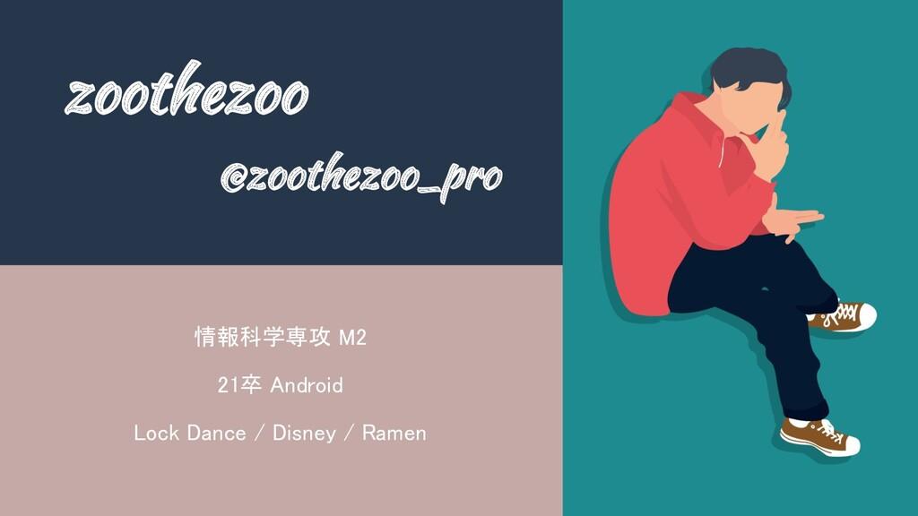 zoothezoo @zoothezoo_pro 情報科学専攻 M2 21卒 Android...