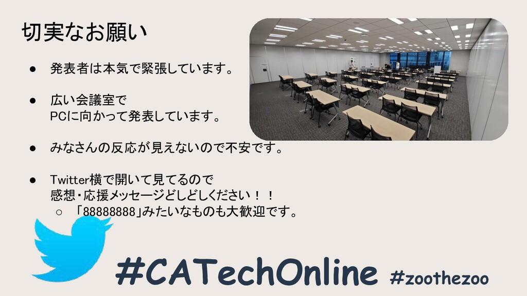 切実なお願い #CATechOnline ● 発表者は本気で緊張しています。  ● 広い...