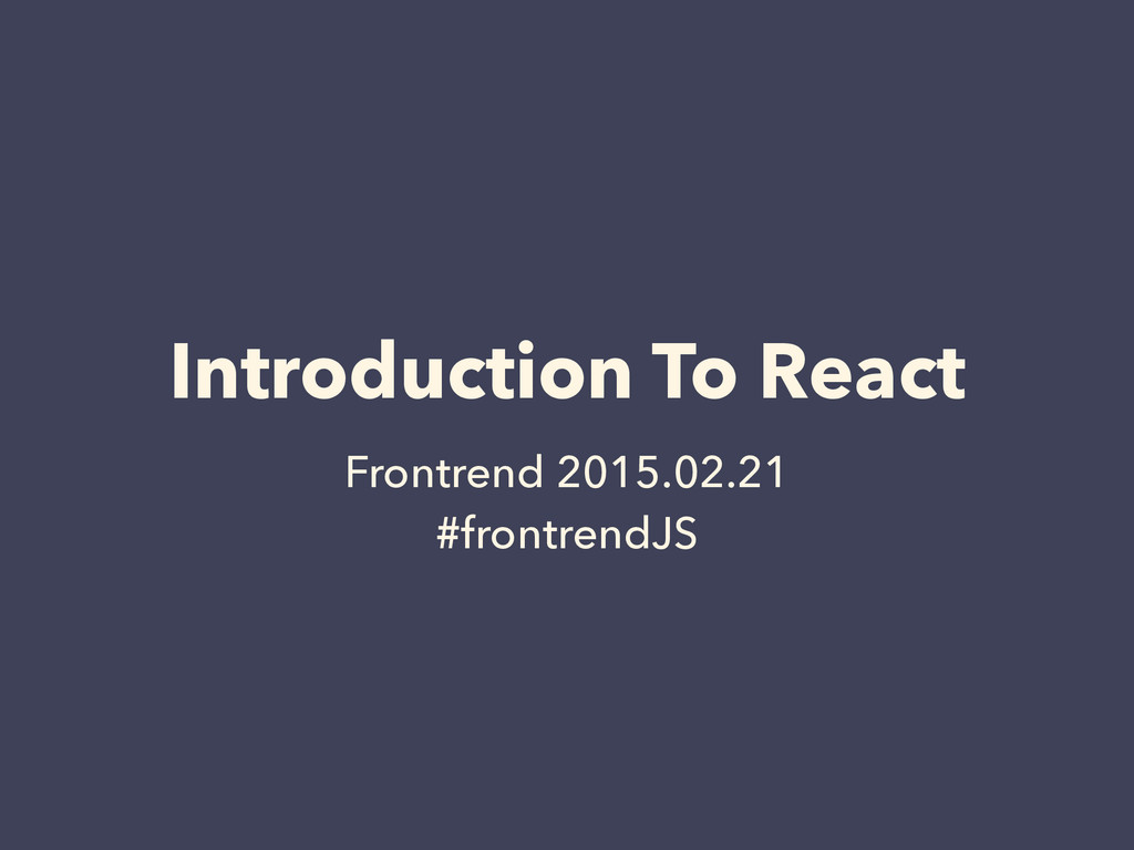 Introduction To React Frontrend 2015.02.21 #fro...