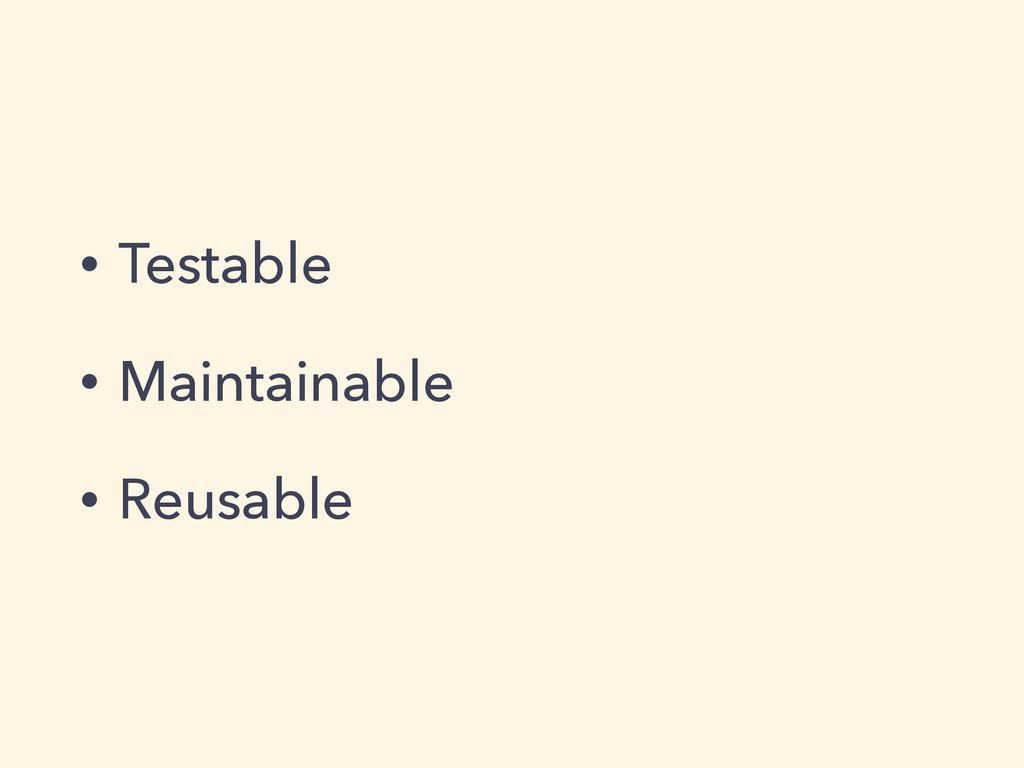 • Testable • Maintainable • Reusable