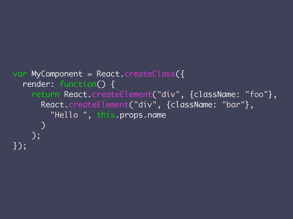 var MyComponent = React.createClass({ render: f...