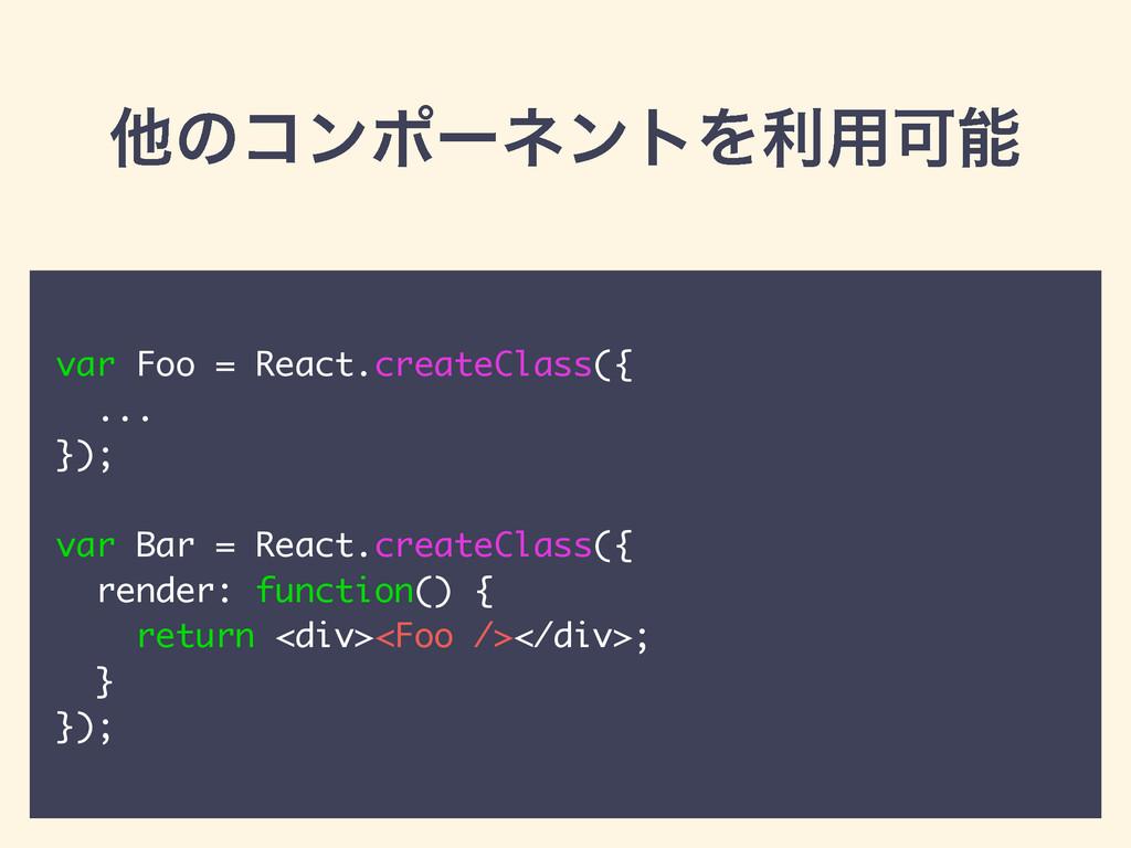 ଞͷίϯϙʔωϯτΛར༻Մ var Foo = React.createClass({ .....