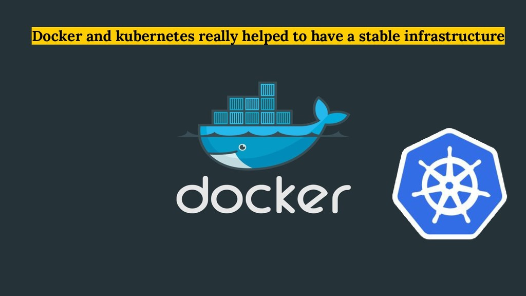 Docker and kubernetes really helped to have a s...