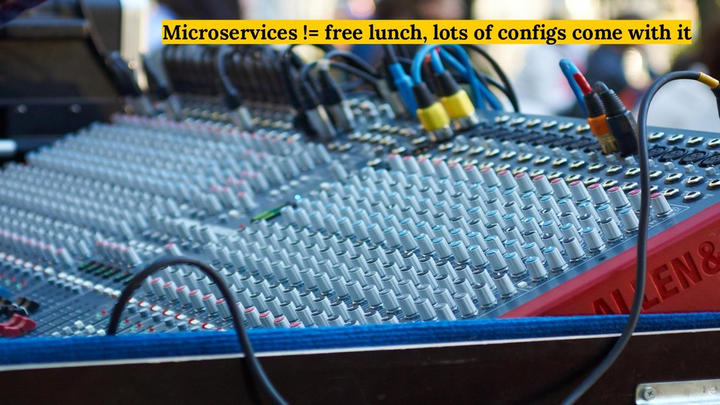 Microservices != free lunch, lots of configs co...