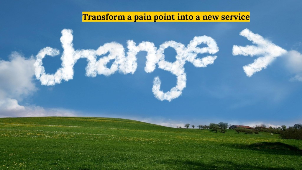 Transform a pain point into a new service