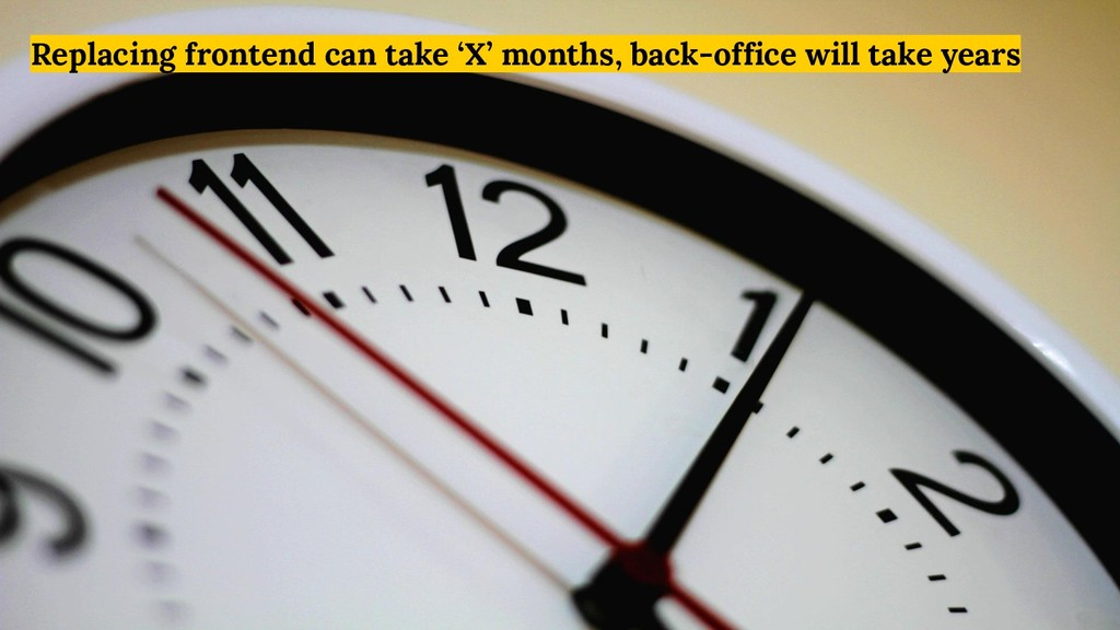 Replacing frontend can take 'X' months, back-of...
