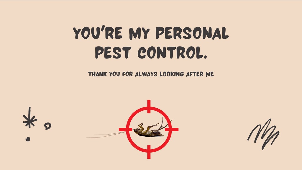 You're my personal pest control. thank you for ...