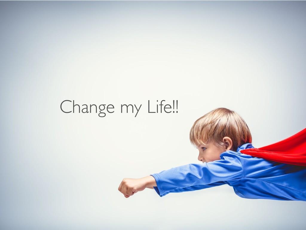 Change my Life!!