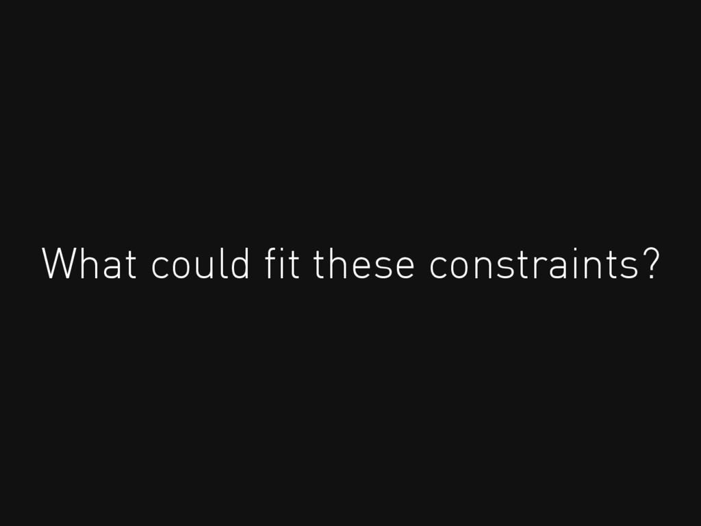 What could fit these constraints?