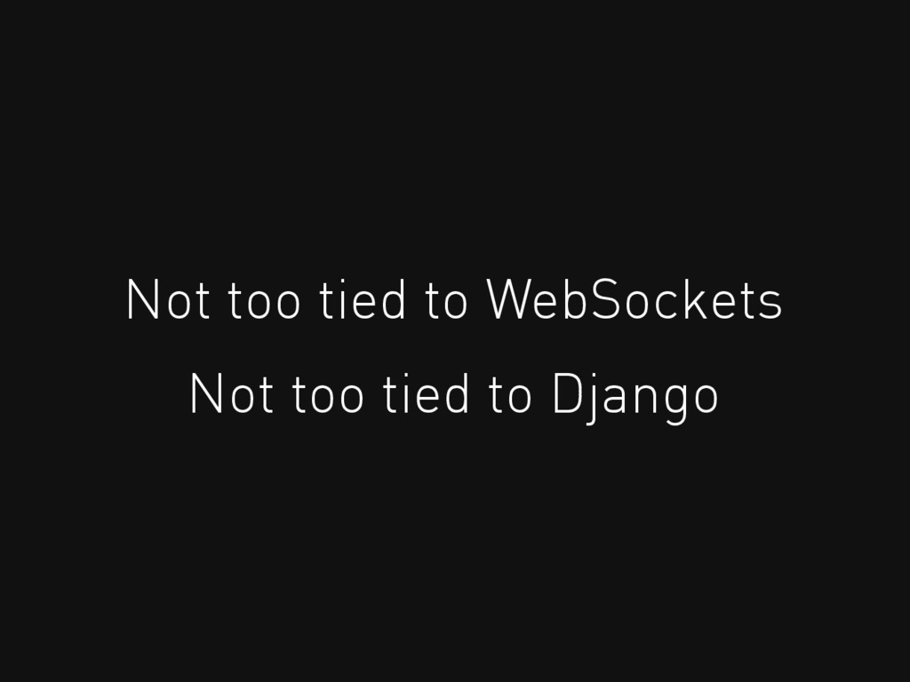 Not too tied to WebSockets Not too tied to Djan...