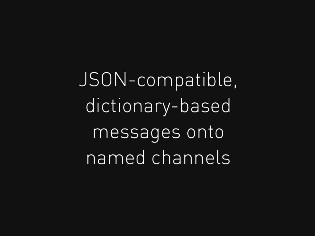 JSON-compatible, dictionary-based messages onto...