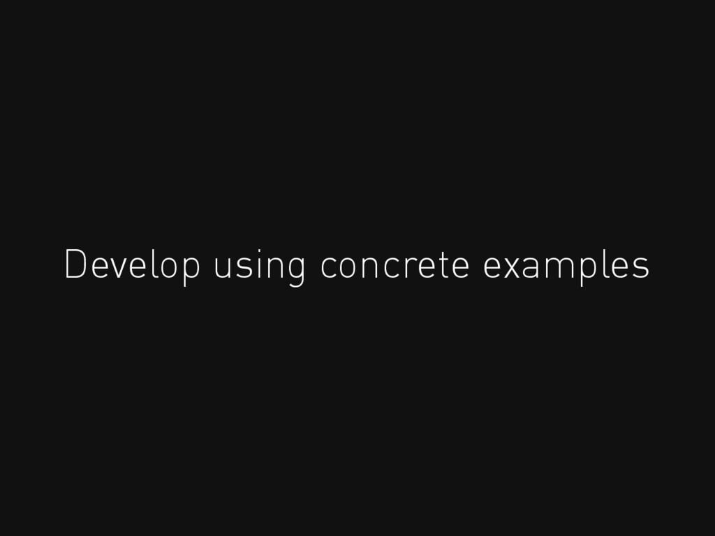 Develop using concrete examples