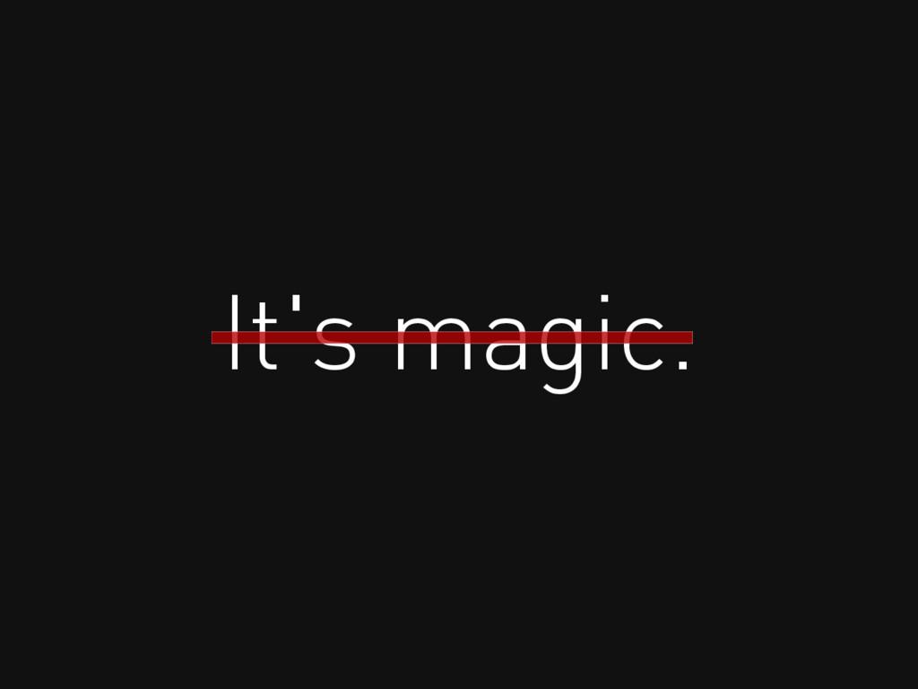 It's magic.