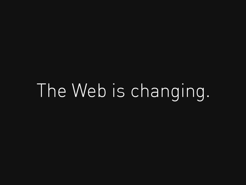 The Web is changing.