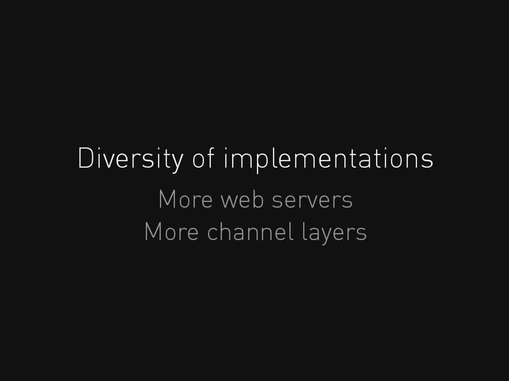 Diversity of implementations More web servers M...