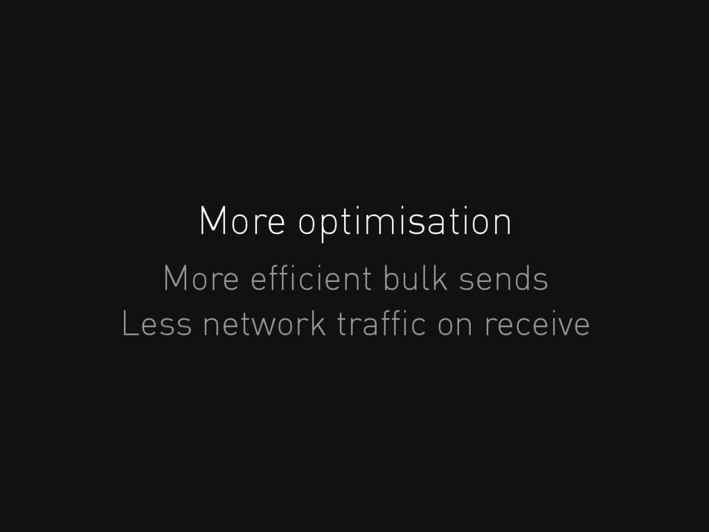 More optimisation More efficient bulk sends Less...