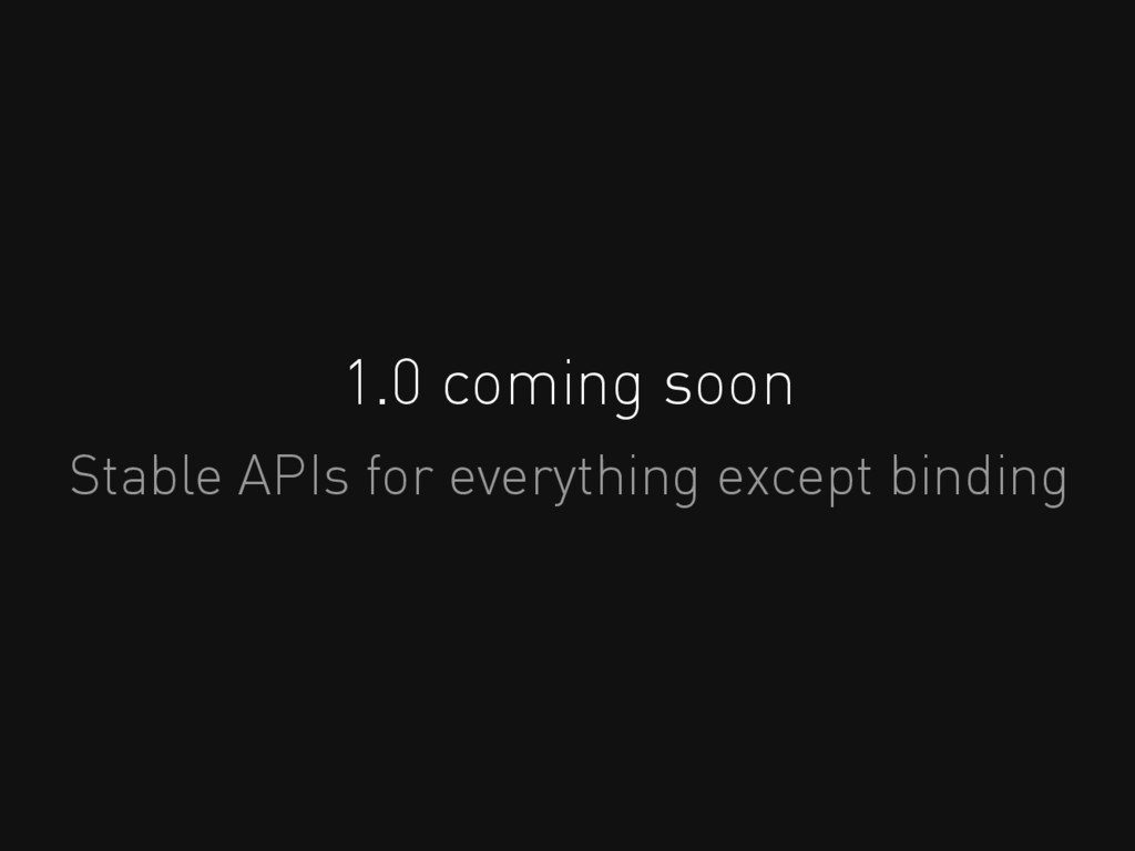 1.0 coming soon Stable APIs for everything exce...