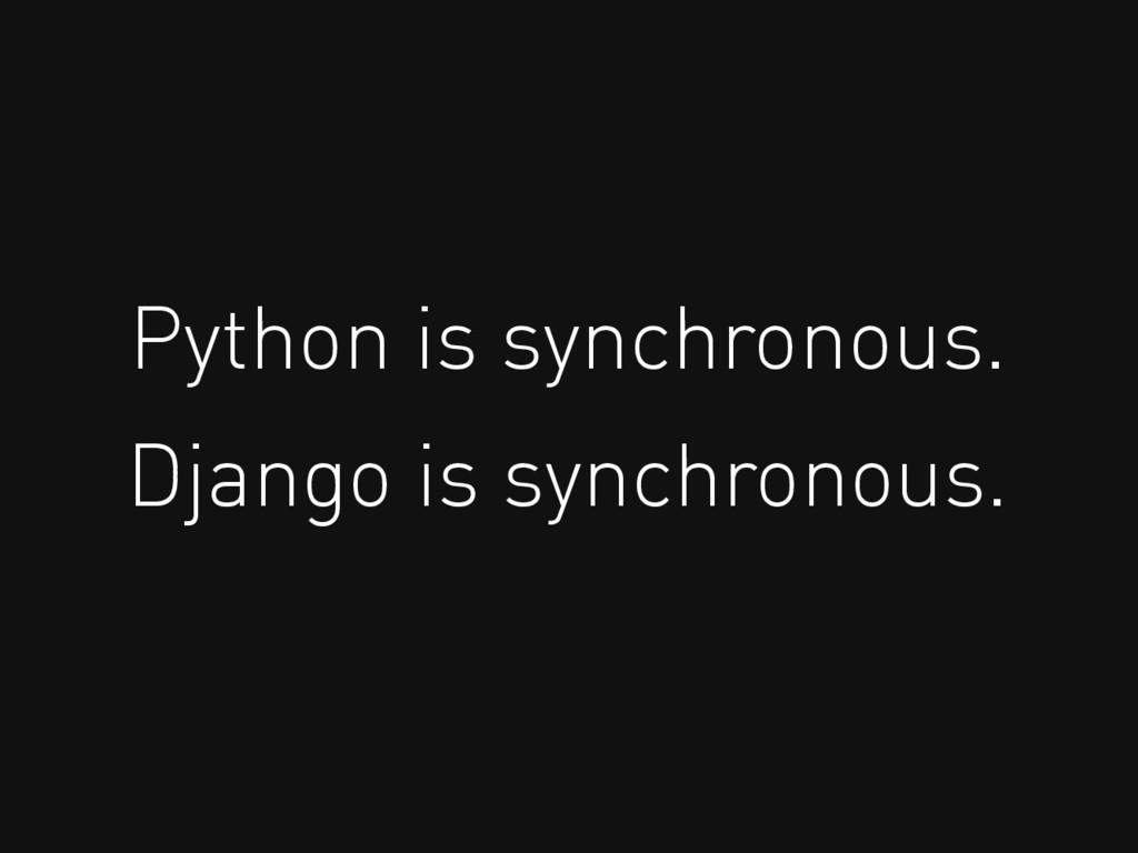 Python is synchronous. Django is synchronous.
