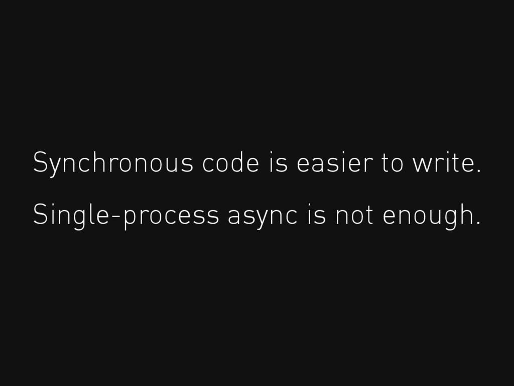 Synchronous code is easier to write. Single-pro...