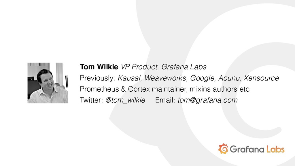 Tom Wilkie VP Product, Grafana Labs Previously:...