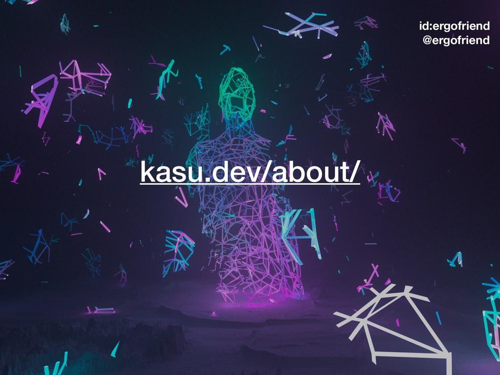 kasu.dev/about/ id:ergofriend @ergofriend