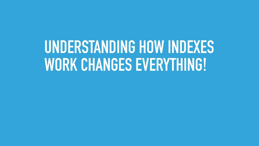 UNDERSTANDING HOW INDEXES WORK CHANGES EVERYTHI...
