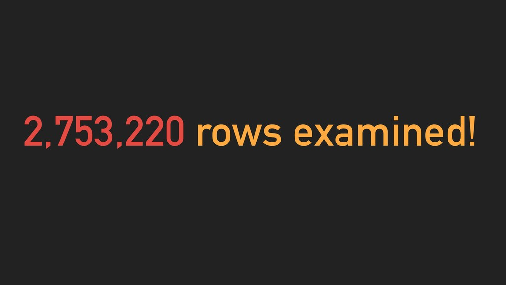 2,753,220 rows examined!
