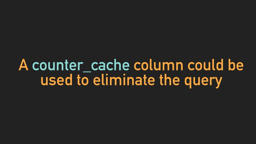 A counter_cache column could be used to elimina...