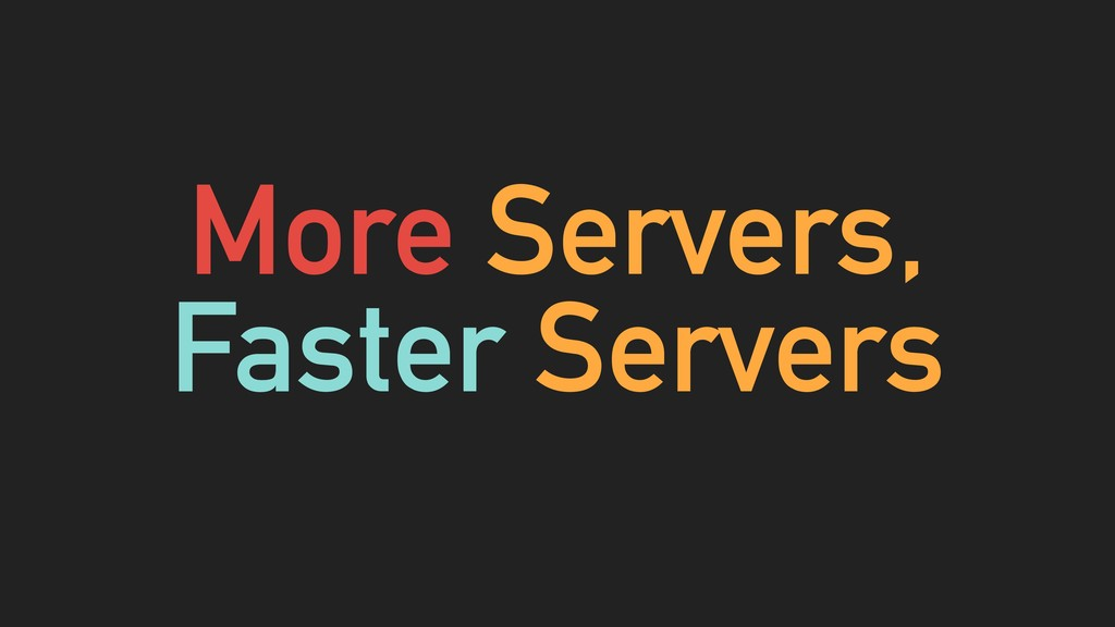 More Servers, Faster Servers