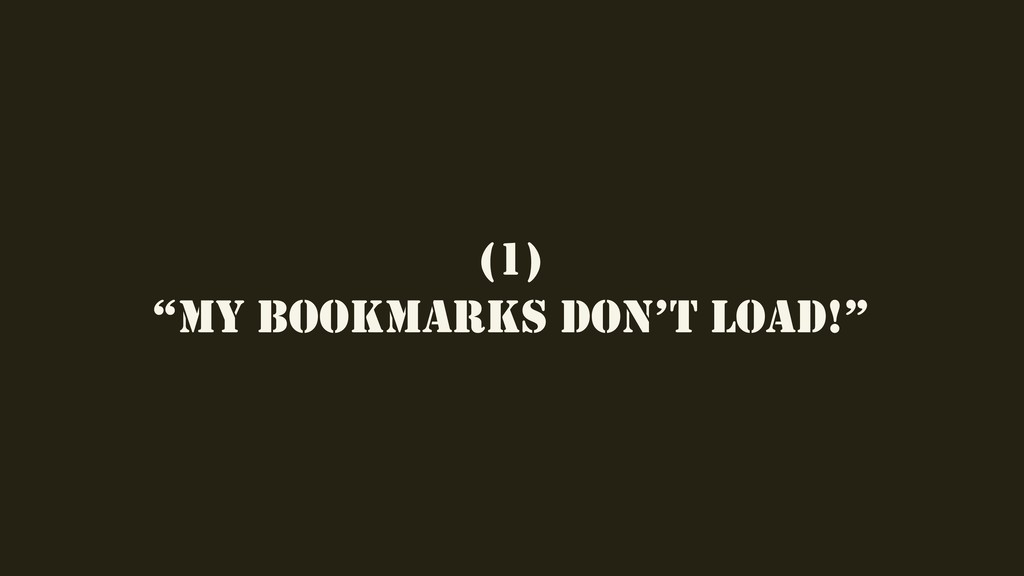 "(1) ""MY BOOKMARKS DON'T LOAD!"""