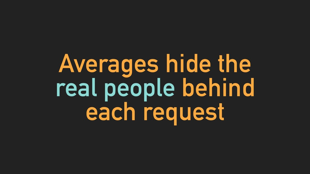 Averages hide the real people behind each reque...