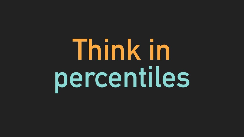 Think in percentiles