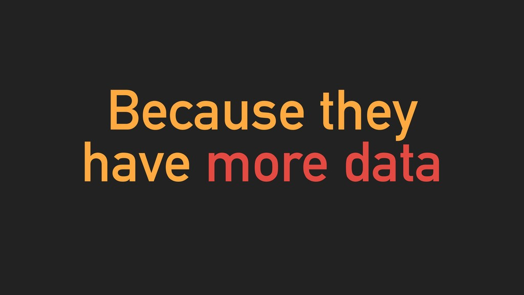 Because they have more data