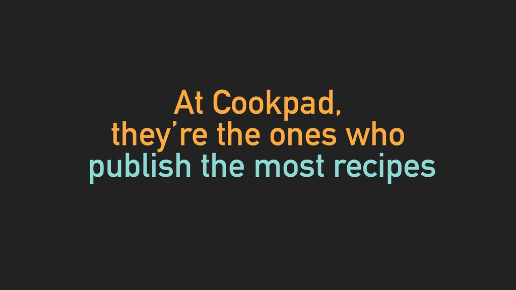 At Cookpad, they're the ones who publish the mo...